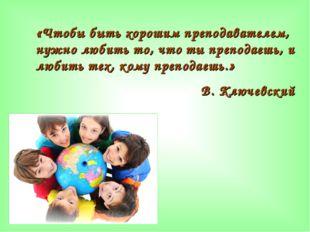 «Чтобы быть хорошим преподавателем, нужно любить то, что ты преподаешь, и люб