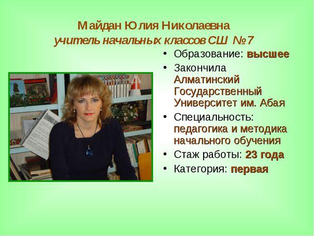 Майдан Юлия Николаевна учитель начальных классов СШ № 7 Образование: высшее З...