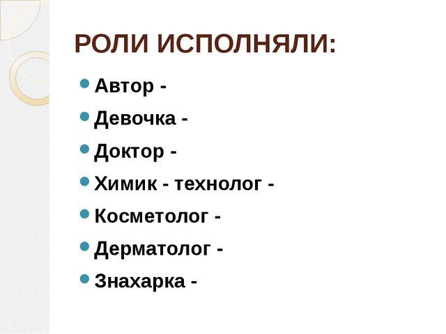 РОЛИ ИСПОЛНЯЛИ: Автор - Девочка - Доктор - Химик - технолог - Косметолог - Де...