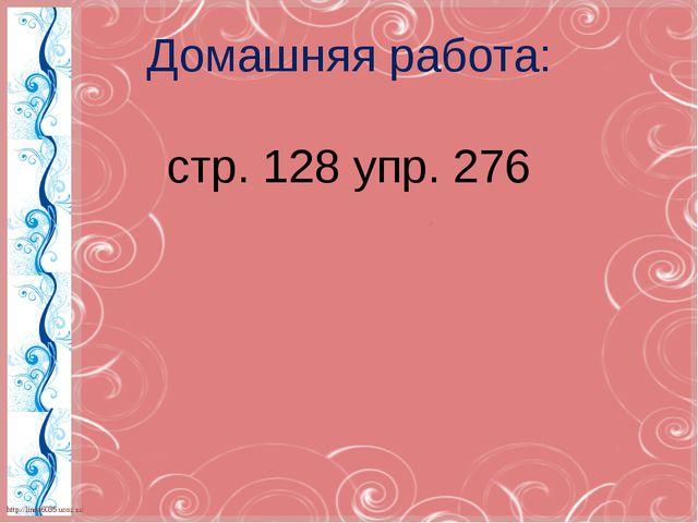 Домашняя работа: стр. 128 упр. 276 http://linda6035.ucoz.ru/