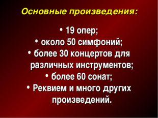 Основные произведения: 19 опер; около 50 симфоний; более 30 концертов для раз