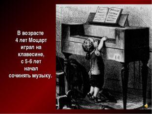 В возрасте 4 лет Моцарт играл на клавесине, с 5-6 лет начал сочинять музыку.