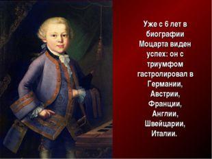 Уже с 6 лет в биографии Моцарта виден успех:он с триумфом гастролировал в Ге