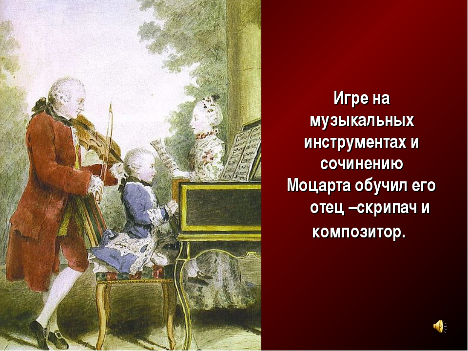 Игре на музыкальных инструментах и сочинению Моцарта обучил его отец –скрипач...