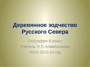 Деревянное зодчество Русского Севера География 8 класс Учитель Н.П.Алимгалиев