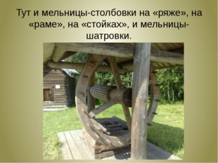 Тут и мельницы-столбовки на «ряже», на «раме», на «стойках», и мельницы-шатр