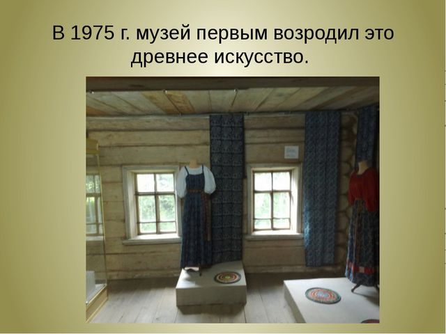 В 1975 г. музей первым возродил это древнее искусство.