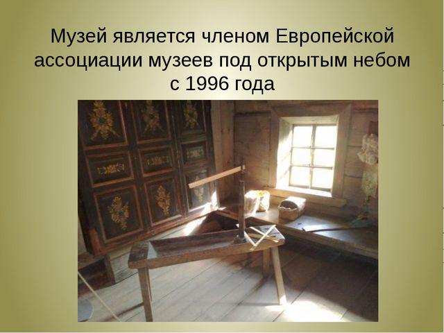 Музей является членом Европейской ассоциации музеев под открытым небом с 199...