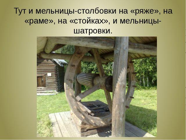 Тут и мельницы-столбовки на «ряже», на «раме», на «стойках», и мельницы-шатр...