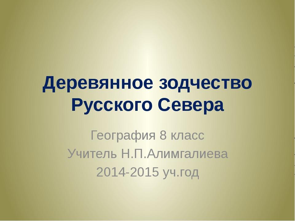Деревянное зодчество Русского Севера География 8 класс Учитель Н.П.Алимгалиев...