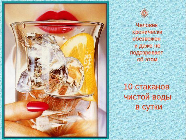 Человек хронически обезвожен и даже не подозревает об этом 10 стаканов чистой...