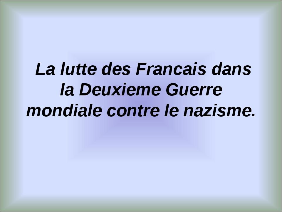 La lutte des Francais dans la Deuxieme Guerre mondiale contre le nazisme.