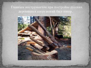 Главным инструментом при постройке русских деревянных сооружений был топор.