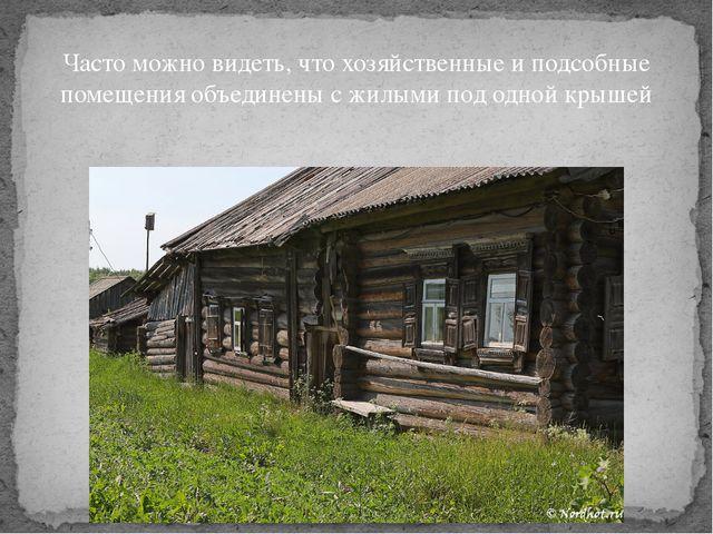 Часто можно видеть, что хозяйственные и подсобные помещения объединены с жил...
