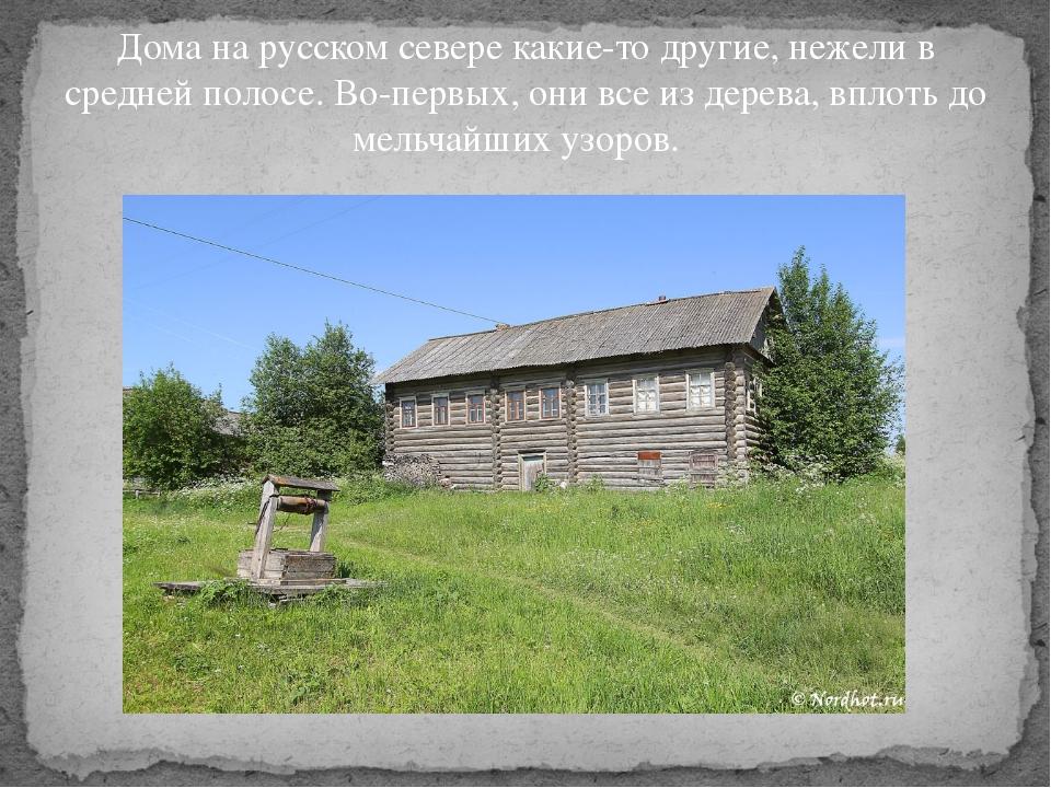 Дома на русском севере какие-то другие, нежели в средней полосе. Во-первых, о...