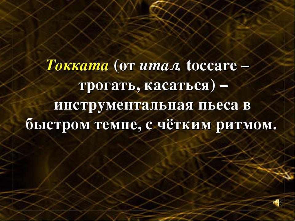 Токката (от итал. toccare – трогать, касаться) – инструментальная пьеса в быс...