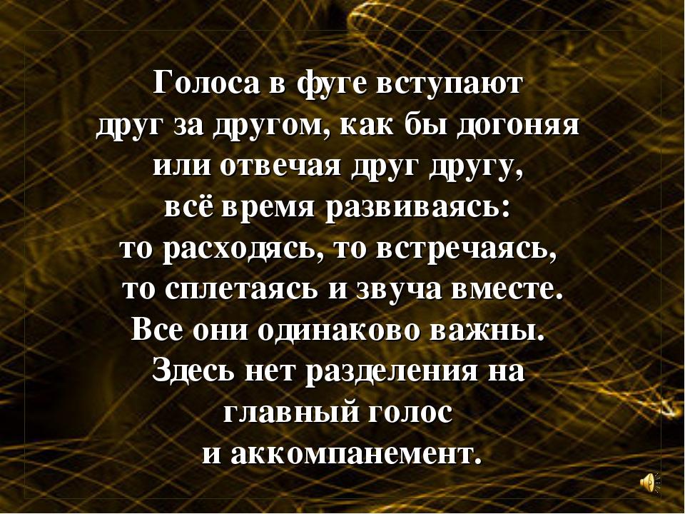 Голоса в фуге вступают друг за другом, как бы догоняя или отвечая друг другу,...