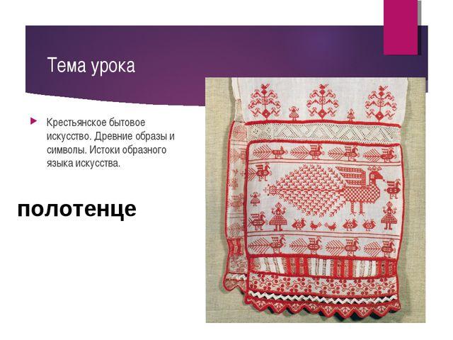 Тема урока Крестьянское бытовое искусство. Древние образы и символы. Истоки о...