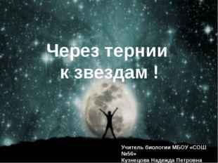 Через тернии к звездам ! Учитель биологии МБОУ «СОШ №56» Кузнецова Надежда П