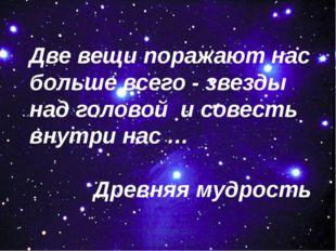 Две вещи поражают нас больше всего - звезды над головой и совесть внутри нас