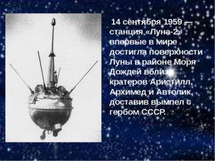 14 сентября 1959 — станция «Луна-2» впервые в мире достигла поверхности Луны