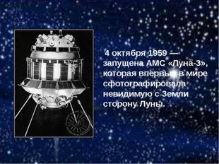 4 октября 1959 — запущена АМС «Луна-3», которая впервые в мире сфотографиров