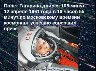 Полет Гагарина длился 108 минут. 12 апреля 1961 года в 10 часов 55 минут по м