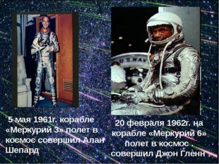 5 мая 1961г. корабле «Меркурий 3» полет в космос совершил Алан Шепард 20 фев