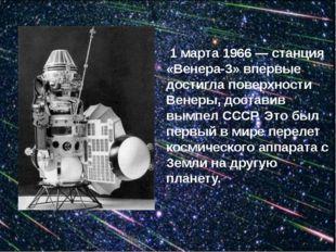 1 марта 1966 — станция «Венера-3» впервые достигла поверхности Венеры, доста