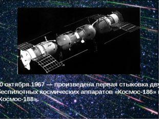 30 октября 1967 — произведена первая стыковка двух беспилотных космических а