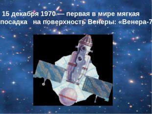 15 декабря 1970 — первая в мире мягкая посадка на поверхность Венеры: «Венер
