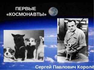 ПЕРВЫЕ «КОСМОНАВТЫ» Сергей Павлович Королёв