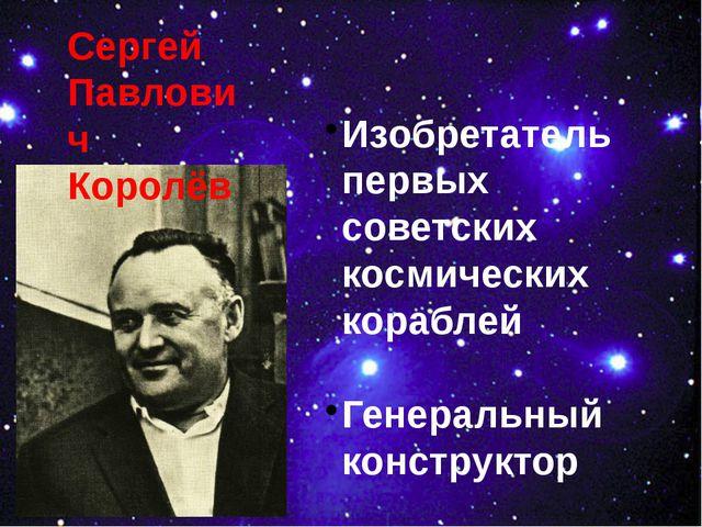 Сергей Павлович Королёв Изобретатель первых советских космических кораблей Ге...