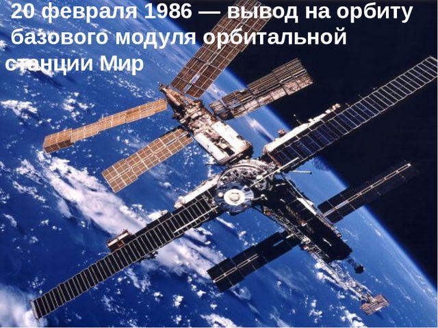 20 февраля 1986 — вывод на орбиту базового модуля орбитальной станции Мир
