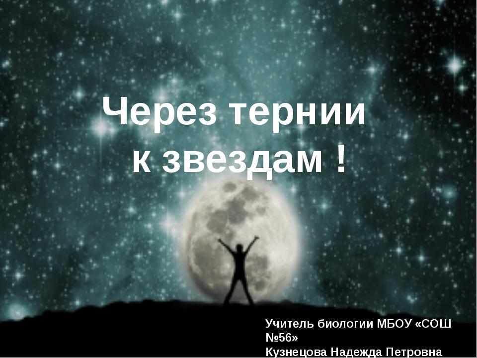 Через тернии к звездам ! Учитель биологии МБОУ «СОШ №56» Кузнецова Надежда П...
