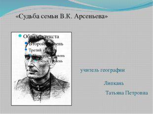 учитель географии Липкань Татьяна Петровна «Судьба семьи В.К. Арсеньева»