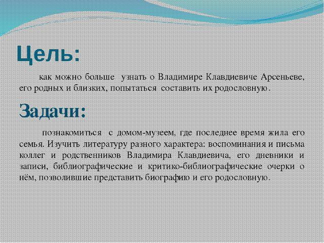 Цель: как можно больше узнать о Владимире Клавдиевиче Арсеньеве, его родных и...