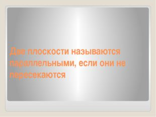 Две плоскости называются параллельными, если они не пересекаются