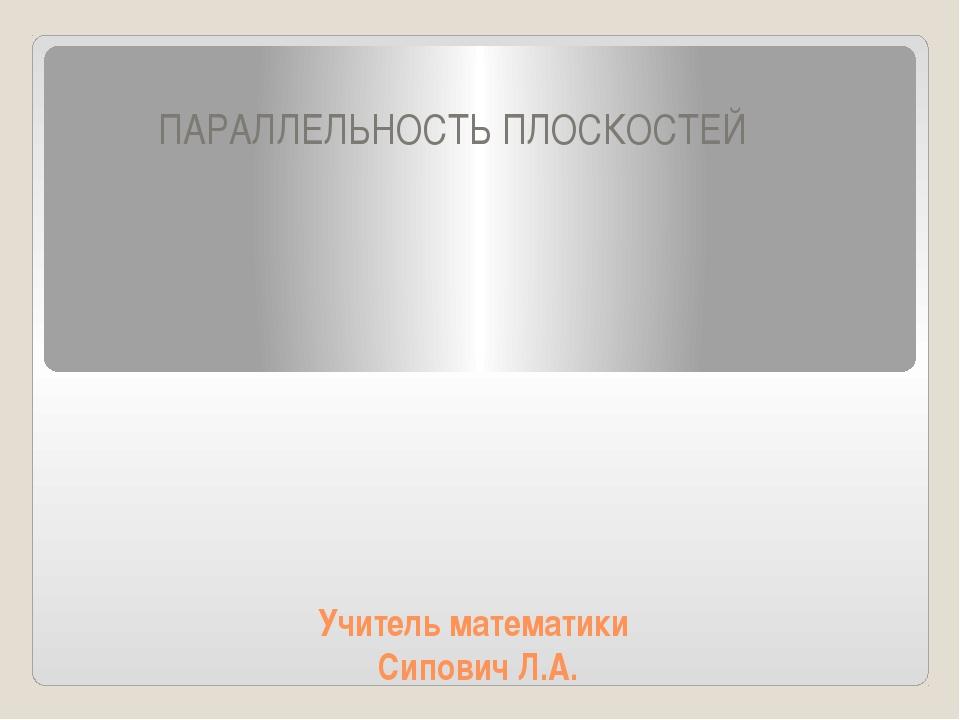 Учитель математики Сипович Л.А. ПАРАЛЛЕЛЬНОСТЬ ПЛОСКОСТЕЙ Пользователь: