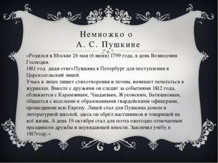 Немножко о А. С. Пушкине «Родился в Москве 26 мая (6 июня) 1799 года, в день