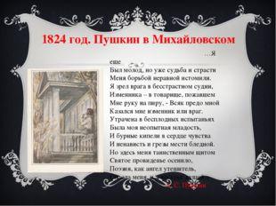 1824 год. Пушкин в Михайловском …Я еще Был молод, но уже судьба и страсти Мен