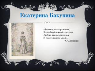 Екатерина Бакунина «Златые крылья развивая, Волшебной нежной красотой Любовь