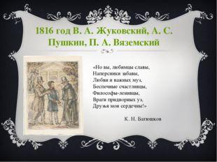 1816 год В. А. Жуковский, А. С. Пушкин, П. А. Вяземский «Но вы, любимцы славы
