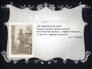 П. Я. Чаадаев «Он вышней волею небес Рожден в оковах службы царской; Он в Рим
