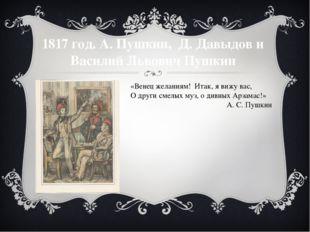 1817 год. А. Пушкин, Д. Давыдов и Василий Львович Пушкин «Венец желаниям! Ита