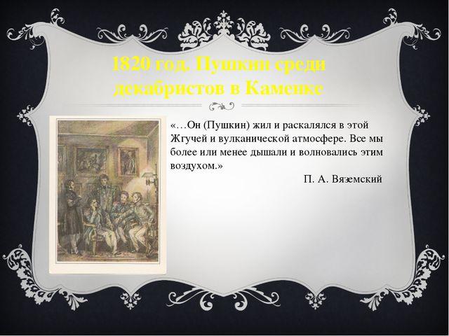 1820 год. Пушкин среди декабристов в Каменке «…Он (Пушкин) жил и раскалялся в...