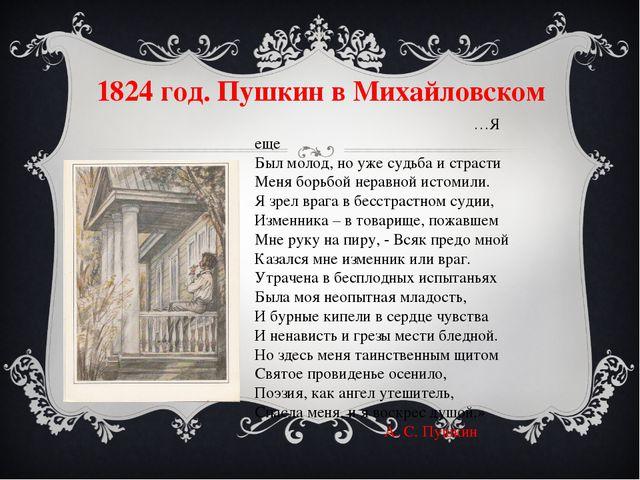 1824 год. Пушкин в Михайловском …Я еще Был молод, но уже судьба и страсти Мен...
