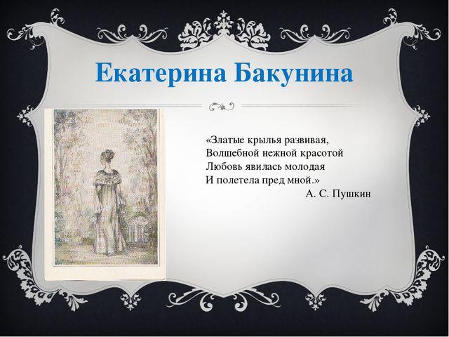 Екатерина Бакунина «Златые крылья развивая, Волшебной нежной красотой Любовь...