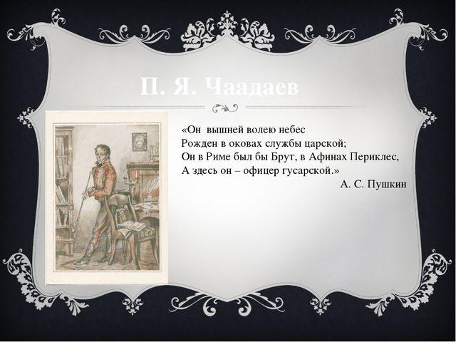 П. Я. Чаадаев «Он вышней волею небес Рожден в оковах службы царской; Он в Рим...