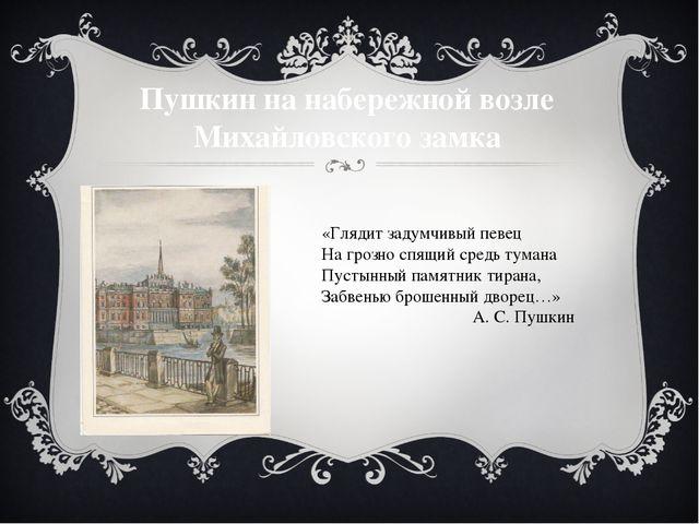 Пушкин на набережной возле Михайловского замка «Глядит задумчивый певец На гр...